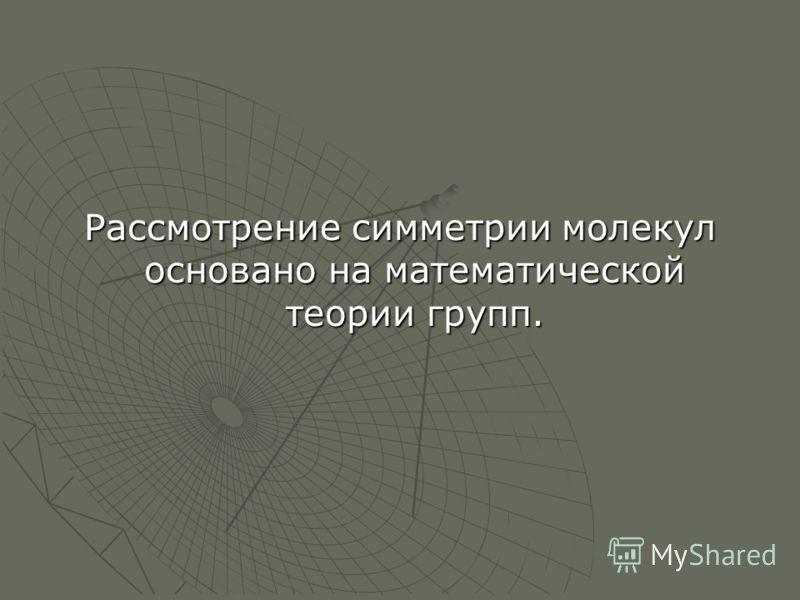 Рассмотрение симметрии молекул основано на математической теории групп.