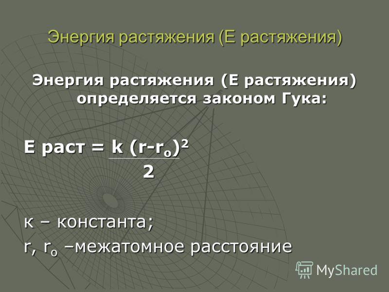 Энергия растяжения (Е растяжения) Энергия растяжения (Е растяжения) определяется законом Гука: Е раст = k (r-r o ) 2 2 к – константа; r, r o –межатомное расстояние