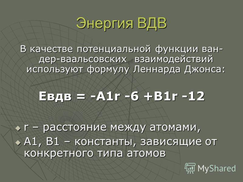 Энергия ВДВ В качестве потенциальной функции ван- дер-ваальсовских взаимодействий используют формулу Леннарда Джонса: Евдв = -А1r -6 +В1r -12 r – расстояние между атомами, r – расстояние между атомами, А1, В1 – константы, зависящие от конкретного тип