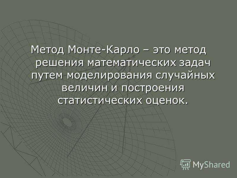 Метод Монте-Карло – это метод решения математических задач путем моделирования случайных величин и построения статистических оценок.