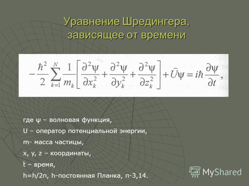 Уравнение Шредингера, зависящее от времени где ψ – волновая функция, U – оператор потенциальной энергии, m- масса частицы, x, y, z – координаты, t – время, h=h/2π, h-постоянная Планка, п-3,14.