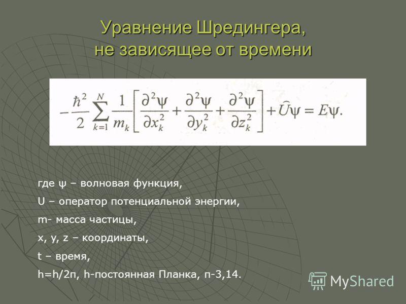 Уравнение Шредингера, не зависящее от времени где ψ – волновая функция, U – оператор потенциальной энергии, m- масса частицы, x, y, z – координаты, t – время, h=h/2π, h-постоянная Планка, п-3,14.
