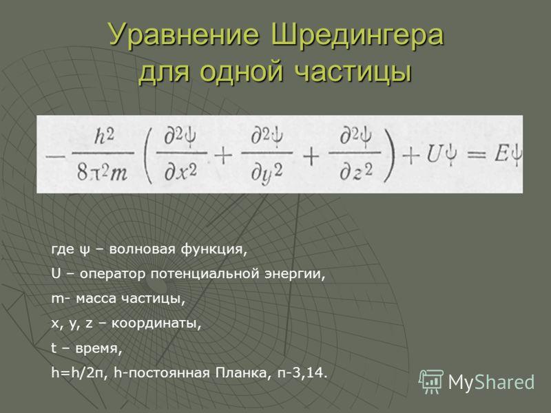 Уравнение Шредингера для одной частицы где ψ – волновая функция, U – оператор потенциальной энергии, m- масса частицы, x, y, z – координаты, t – время, h=h/2π, h-постоянная Планка, п-3,14.