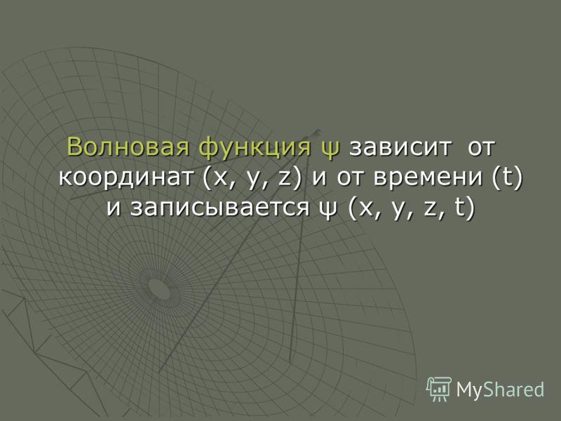 Волновая функция ψ зависит от координат (x, y, z) и от времени (t) и записывается ψ (x, y, z, t)