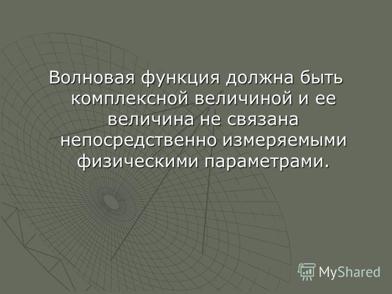 Волновая функция должна быть комплексной величиной и ее величина не связана непосредственно измеряемыми физическими параметрами.