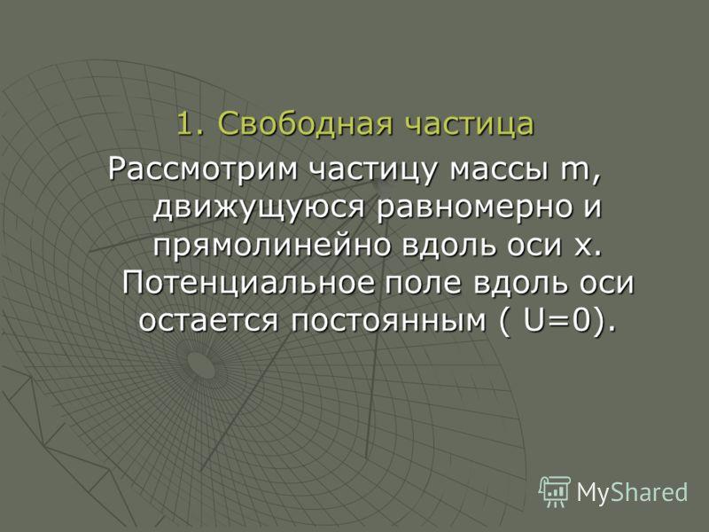 1. Свободная частица Рассмотрим частицу массы m, движущуюся равномерно и прямолинейно вдоль оси х. Потенциальное поле вдоль оси остается постоянным ( U=0).