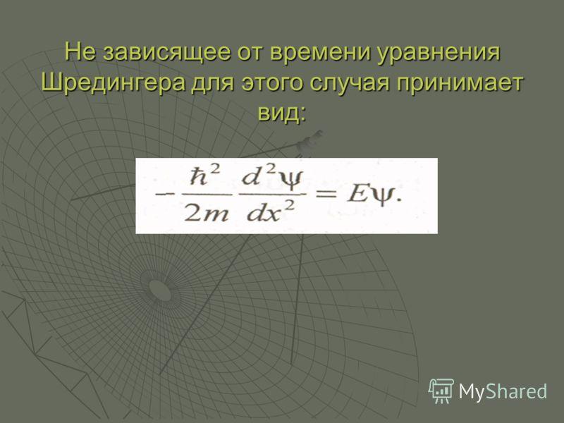 Не зависящее от времени уравнения Шредингера для этого случая принимает вид: