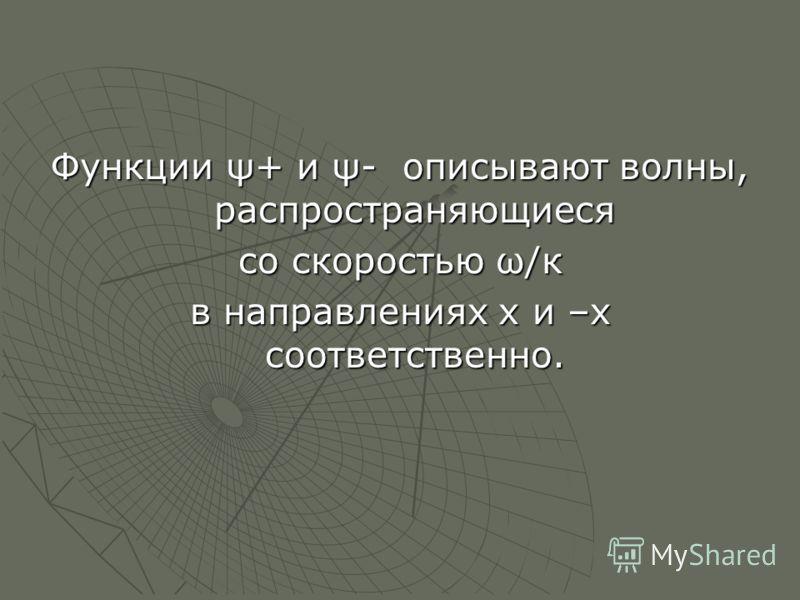 Функции ψ+ и ψ- описывают волны, распространяющиеся со скоростью ω/к в направлениях х и –х соответственно.