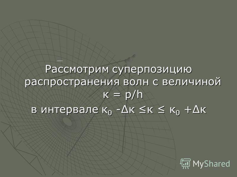 Рассмотрим суперпозицию распространения волн с величиной к = р/h в интервале к 0 -к к к 0 +к