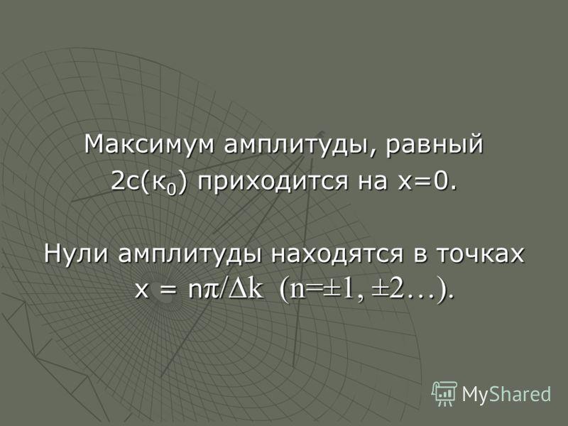 Максимум амплитуды, равный 2с(к 0 ) приходится на х=0. Нули амплитуды находятся в точках х = n π/k (n=±1, ±2…).