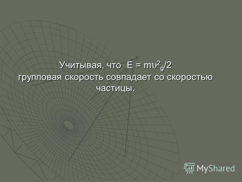 Учитывая, что E = m υ 2 g /2 групповая скорость совпадает со скоростью частицы.
