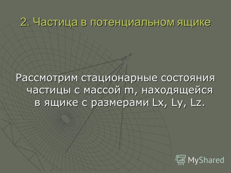 2. Частица в потенциальном ящике Рассмотрим стационарные состояния частицы с массой m, находящейся в ящике с размерами Lx, Ly, Lz.