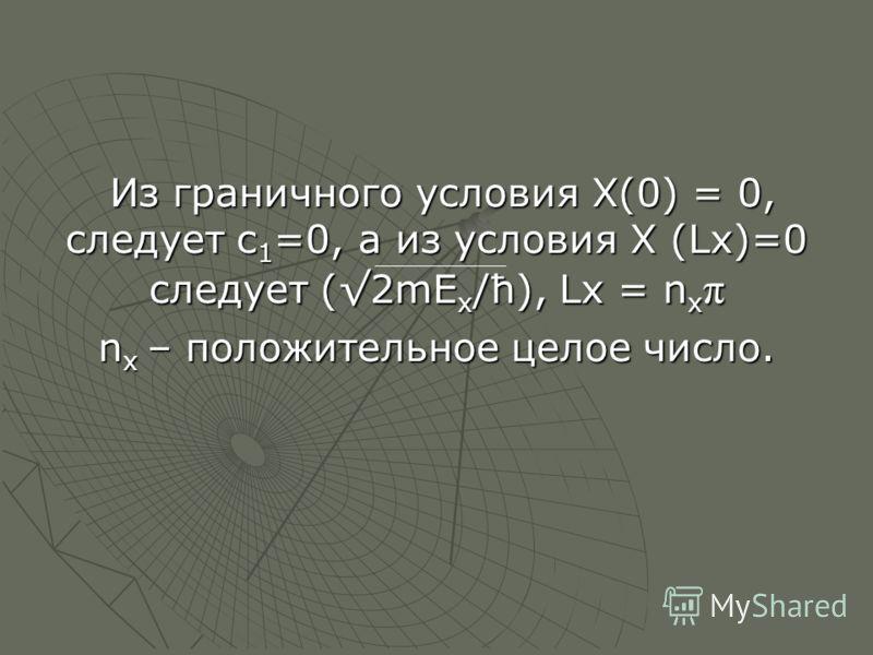 Из граничного условия Х(0) = 0, следует с 1 =0, а из условия Х (Lx)=0 следует (2mE x /ћ), Lx = n x π Из граничного условия Х(0) = 0, следует с 1 =0, а из условия Х (Lx)=0 следует (2mE x /ћ), Lx = n x π n x – положительное целое число.
