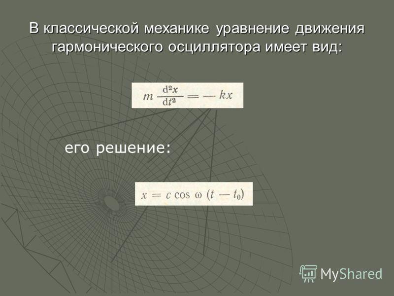 В классической механике уравнение движения гармонического осциллятора имеет вид: его решение: