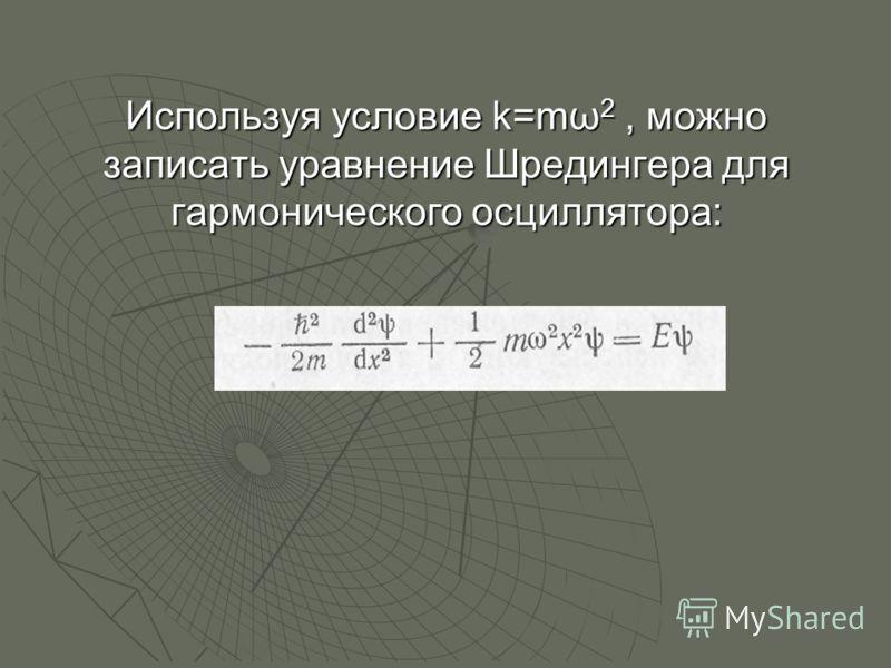 Используя условие k=mω 2, можно записать уравнение Шредингера для гармонического осциллятора: