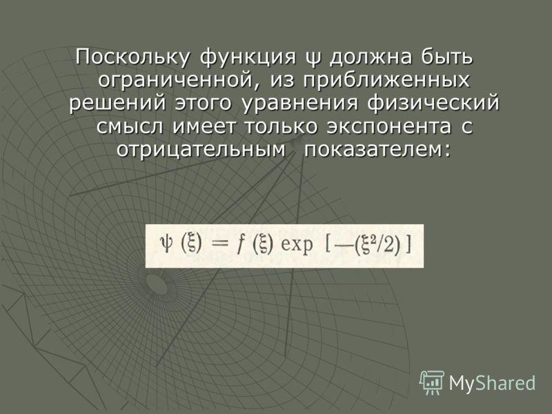 Поскольку функция ψ должна быть ограниченной, из приближенных решений этого уравнения физический смысл имеет только экспонента с отрицательным показателем: