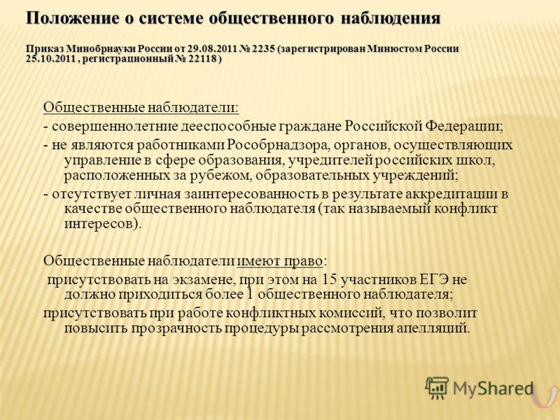 Положение о системе общественного наблюдения Приказ Минобрнауки России от 29.08.2011 2235 (зарегистрирован Минюстом России 25.10.2011, регистрационный 22118 ) Общественные наблюдатели: - совершеннолетние дееспособные граждане Российской Федерации; -