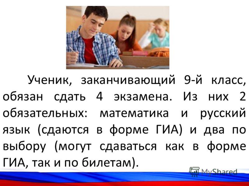 Ученик, заканчивающий 9-й класс, обязан сдать 4 экзамена. Из них 2 обязательных: математика и русский язык (сдаются в форме ГИА) и два по выбору (могут сдаваться как в форме ГИА, так и по билетам).