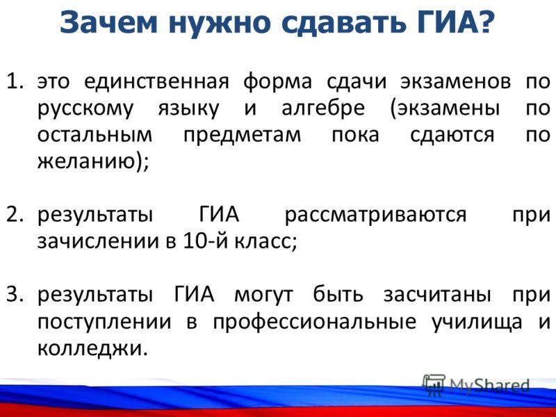 Зачем нужно сдавать ГИА? 1.это единственная форма сдачи экзаменов по русскому языку и алгебре (экзамены по остальным предметам пока сдаются по желанию); 2.результаты ГИА рассматриваются при зачислении в 10-й класс; 3.результаты ГИА могут быть засчита