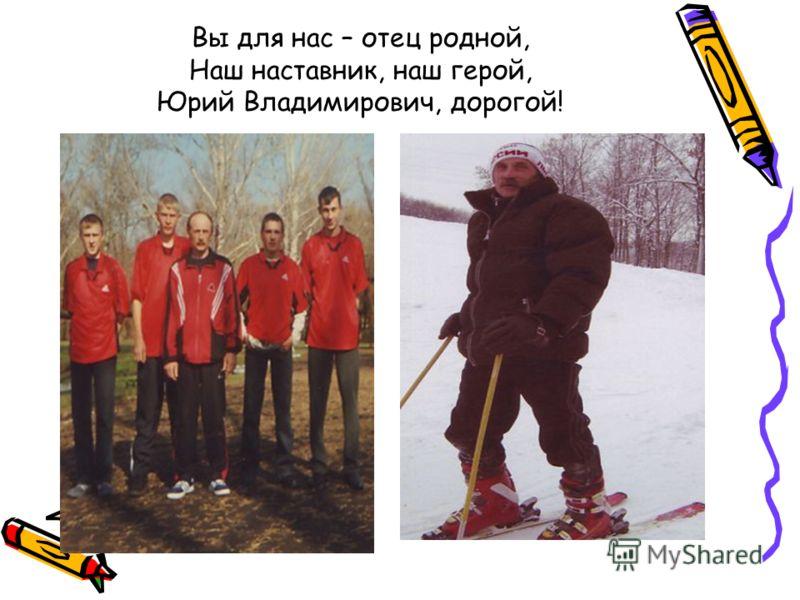 Вы для нас – отец родной, Наш наставник, наш герой, Юрий Владимирович, дорогой!