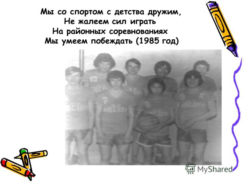 Мы со спортом с детства дружим, Не жалеем сил играть На районных соревнованиях Мы умеем побеждать (1985 год)