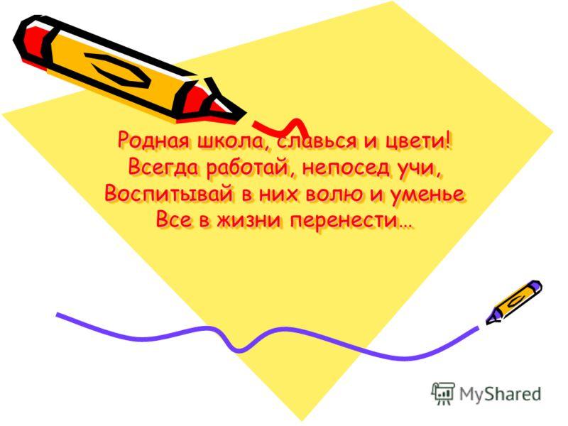 Родная школа, славься и цвети! Всегда работай, непосед учи, Воспитывай в них волю и уменье Все в жизни перенести…