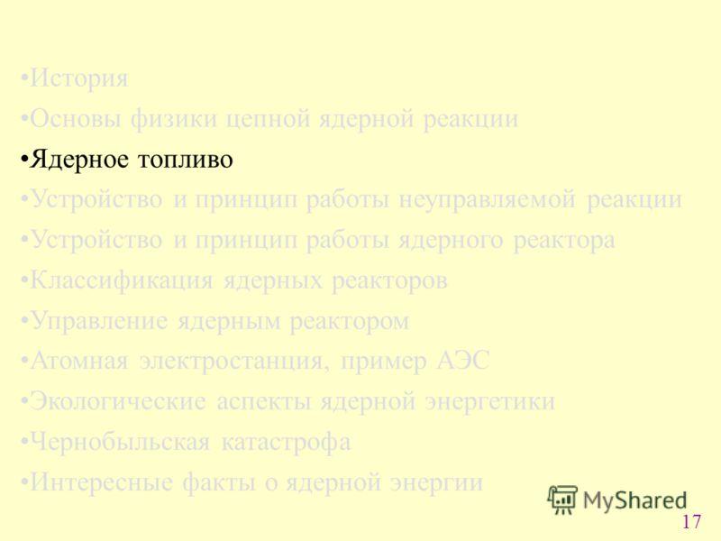 17 История Основы физики цепной ядерной реакции Ядерное топливо Устройство и принцип работы неуправляемой реакции Устройство и принцип работы ядерного реактора Классификация ядерных реакторов Управление ядерным реактором Атомная электростанция, приме