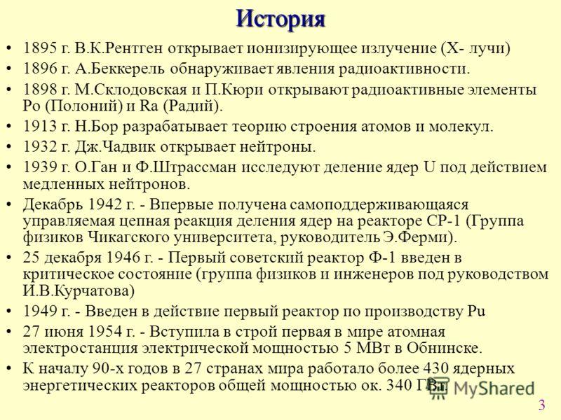 3История 1895 г. В.К.Рентген открывает ионизирующее излучение (X- лучи) 1896 г. А.Беккерель обнаруживает явления радиоактивности. 1898 г. М.Склодовская и П.Кюри открывают радиоактивные элементы Po (Полоний) и Ra (Радий). 1913 г. Н.Бор разрабатывает т