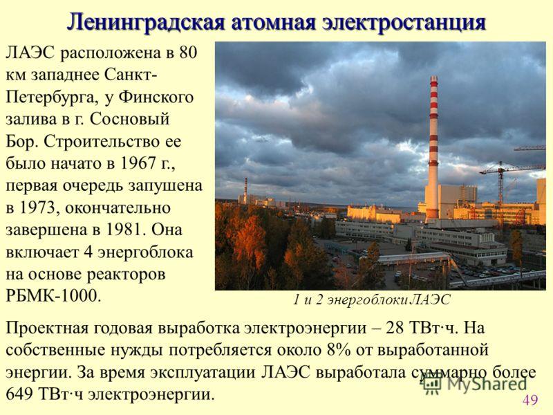 49 Ленинградская атомная электростанция ЛАЭС расположена в 80 км западнее Санкт- Петербурга, у Финского залива в г. Сосновый Бор. Строительство ее было начато в 1967 г., первая очередь запушена в 1973, окончательно завершена в 1981. Она включает 4 эн