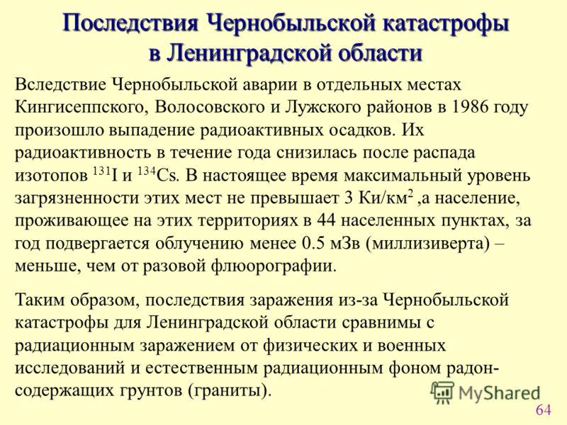 64 Последствия Чернобыльской катастрофы в Ленинградской области Вследствие Чернобыльской аварии в отдельных местах Кингисеппского, Волосовского и Лужского районов в 1986 году произошло выпадение радиоактивных осадков. Их радиоактивность в течение год