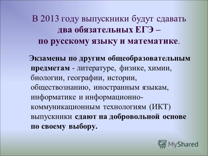 В 2013 году выпускники будут сдавать два обязательных ЕГЭ – по русскому языку и математике. Экзамены по другим общеобразовательным предметам - литературе, физике, химии, биологии, географии, истории, обществознанию, иностранным языкам, информатике и