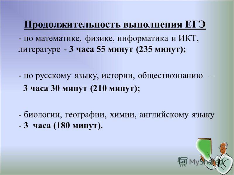 Продолжительность выполнения ЕГЭ - по математике, физике, информатика и ИКТ, литературе - 3 часа 55 минут (235 минут); - по русскому языку, истории, обществознанию – 3 часа 30 минут (210 минут); - биологии, географии, химии, английскому языку - 3 час