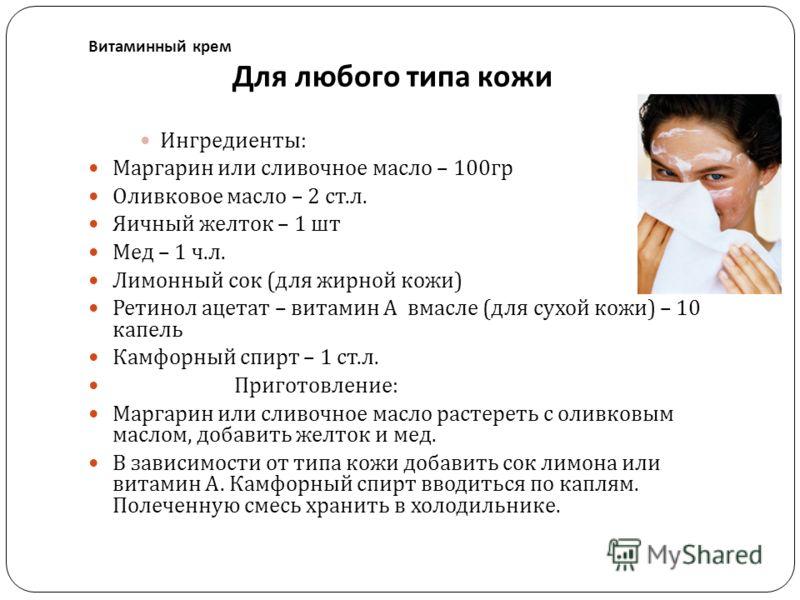 Витаминный крем Для любого типа кожи Ингредиенты : Маргарин или сливочное масло – 100 гр Оливковое масло – 2 ст. л. Яичный желток – 1 шт Мед – 1 ч. л. Лимонный сок ( для жирной кожи ) Ретинол ацетат – витамин А вмасле ( для сухой кожи ) – 10 капель К
