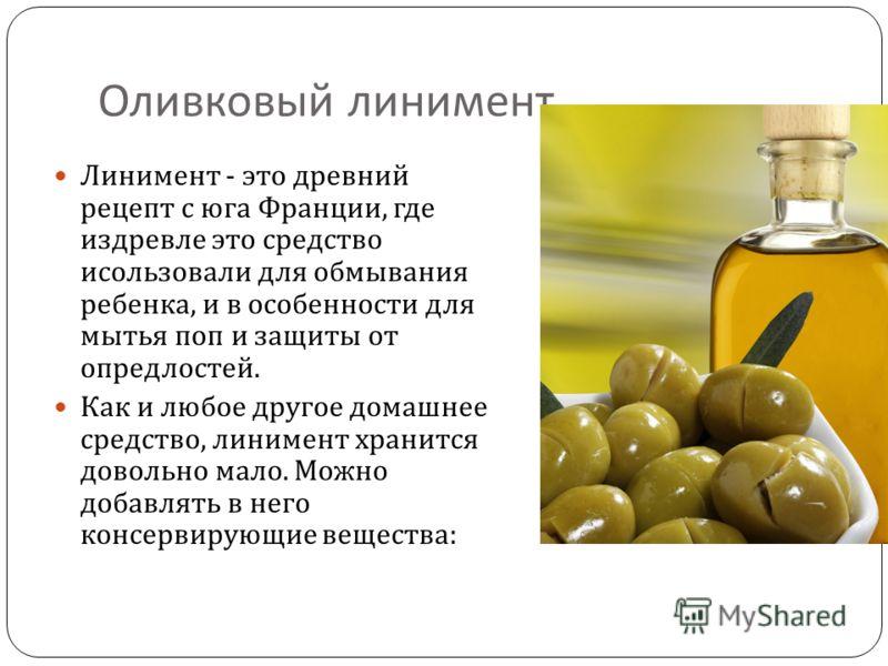 Оливковый линимент Линимент - это древний рецепт с юга Франции, где издревле это средство исользовали для обмывания ребенка, и в особенности для мытья поп и защиты от опредлостей. Как и любое другое домашнее средство, линимент хранится довольно мало.