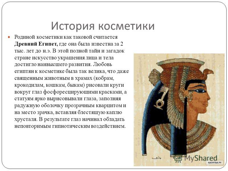 История косметики Родиной косметики как таковой считается Древний Египет, где она была известна за 2 тыс. лет до н.э. В этой полной тайн и загадок стране искусство украшения лица и тела достигло наивысшего развития. Любовь египтян к косметике была та
