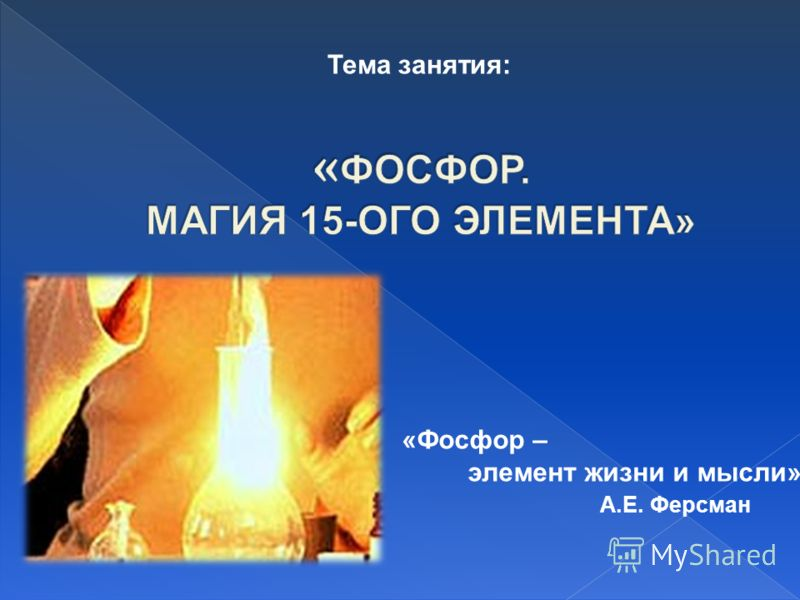 Тема занятия: «Фосфор – элемент жизни и мысли» А.Е. Ферсман