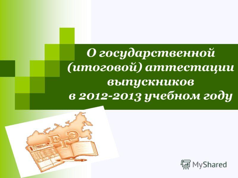 О государственной (итоговой) аттестации выпускников в 2012-2013 учебном году