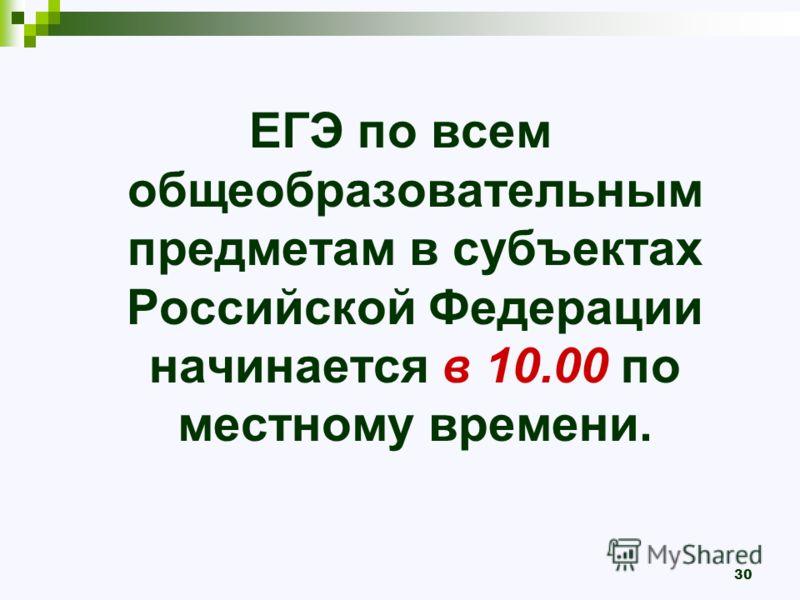 ЕГЭ по всем общеобразовательным предметам в субъектах Российской Федерации начинается в 10.00 по местному времени. 30