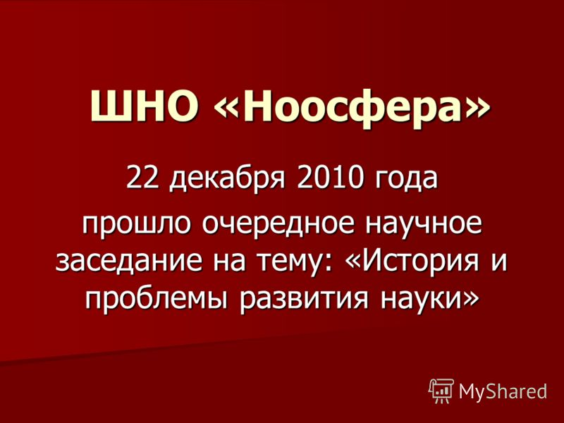 ШНО «Ноосфера» 22 декабря 2010 года прошло очередное научное заседание на тему: «История и проблемы развития науки»