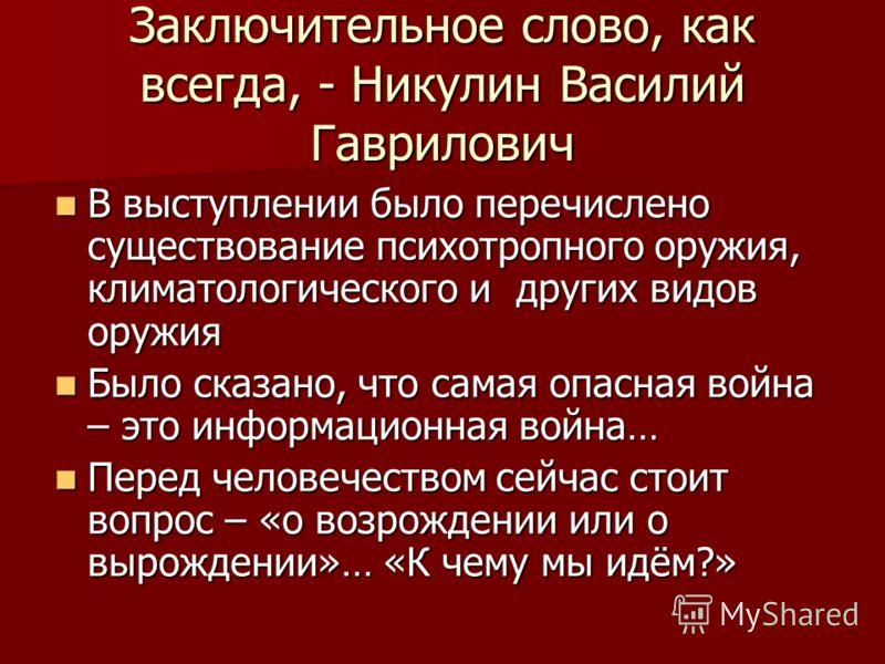 Заключительное слово, как всегда, - Никулин Василий Гаврилович В выступлении было перечислено существование психотропного оружия, климатологического и других видов оружия В выступлении было перечислено существование психотропного оружия, климатологич