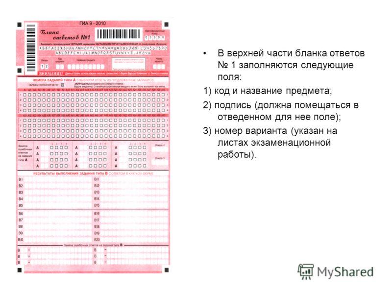 В верхней части бланка ответов 1 заполняются следующие поля: 1) код и название предмета; 2) подпись (должна помещаться в отведенном для нее поле); 3) номер варианта (указан на листах экзаменационной работы).