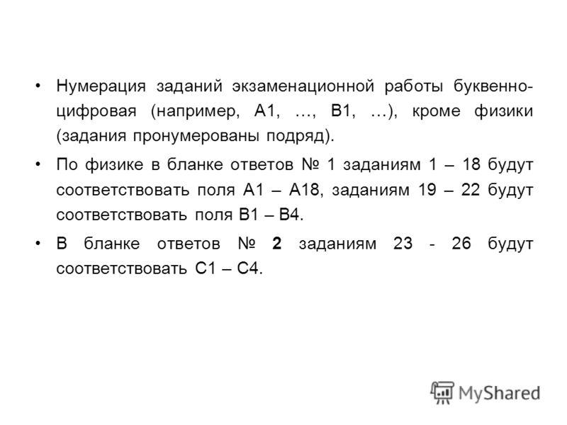 Нумерация заданий экзаменационной работы буквенно- цифровая (например, А1, …, В1, …), кроме физики (задания пронумерованы подряд). По физике в бланке ответов 1 заданиям 1 – 18 будут соответствовать поля А1 – А18, заданиям 19 – 22 будут соответствоват