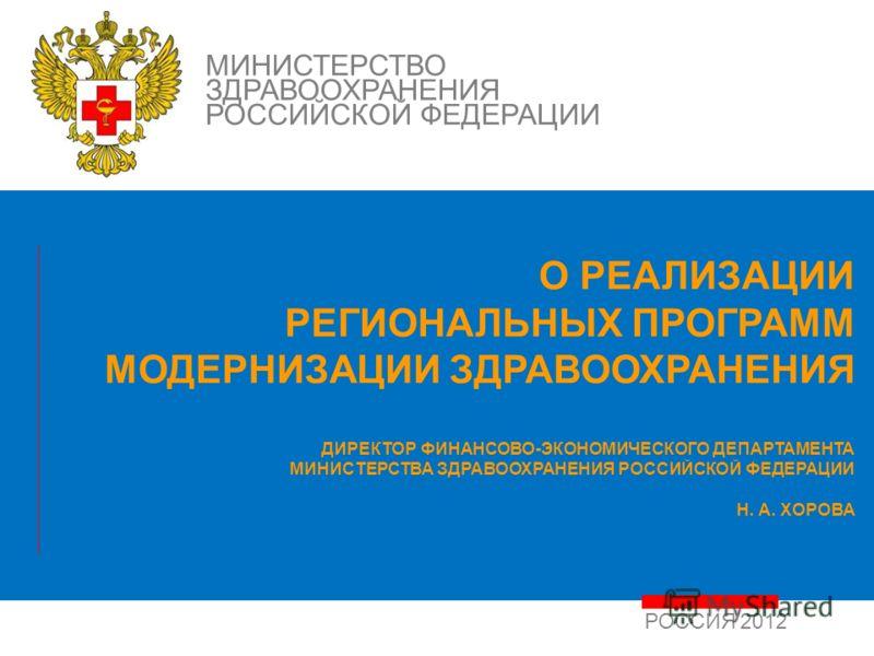 РОССИЯ 2012 МИНИСТЕРСТВО ЗДРАВООХРАНЕНИЯ РОССИЙСКОЙ ФЕДЕРАЦИИ О РЕАЛИЗАЦИИ РЕГИОНАЛЬНЫХ ПРОГРАММ МОДЕРНИЗАЦИИ ЗДРАВООХРАНЕНИЯ ДИРЕКТОР ФИНАНСОВО-ЭКОНОМИЧЕСКОГО ДЕПАРТАМЕНТА МИНИСТЕРСТВА ЗДРАВООХРАНЕНИЯ РОССИЙСКОЙ ФЕДЕРАЦИИ Н. А. ХОРОВА