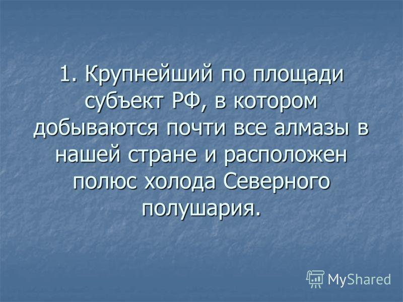 1. Крупнейший по площади субъект РФ, в котором добываются почти все алмазы в нашей стране и расположен полюс холода Северного полушария.