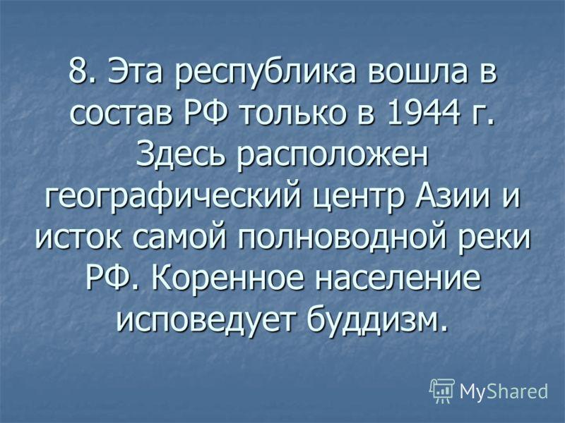 8. Эта республика вошла в состав РФ только в 1944 г. Здесь расположен географический центр Азии и исток самой полноводной реки РФ. Коренное население исповедует буддизм.