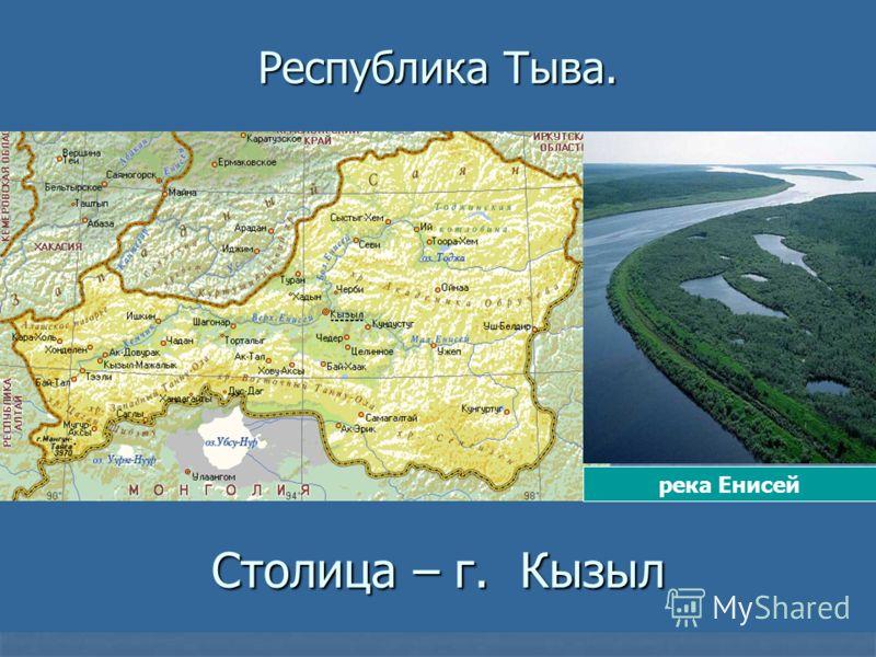 Столица – г. Кызыл река Енисей Республика Тыва.
