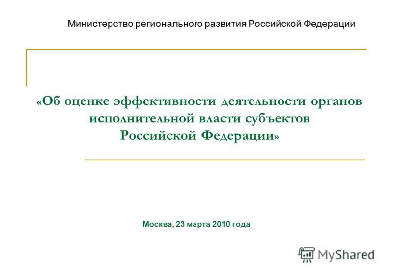« Об оценке эффективности деятельности органов исполнительной власти субъектов Российской Федерации » Москва, 23 марта 2010 года Министерство регионального развития Российской Федерации