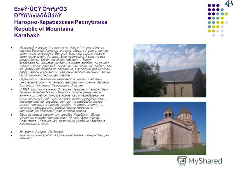 È»éݳÛÇÝ Ô³ñ³µ³ÕЗ Ð³Ýñ³å»ïáõÃÛáõÝ Нагорно-Карабахская Республика Republiс of Mountains Karabakh Нагорный Карабах (по-армянски Арцах) – это одна из частей Великой Армении. Именно здесь, в Арцахе, автор армянского алфавита Великий Маштоц создал первую