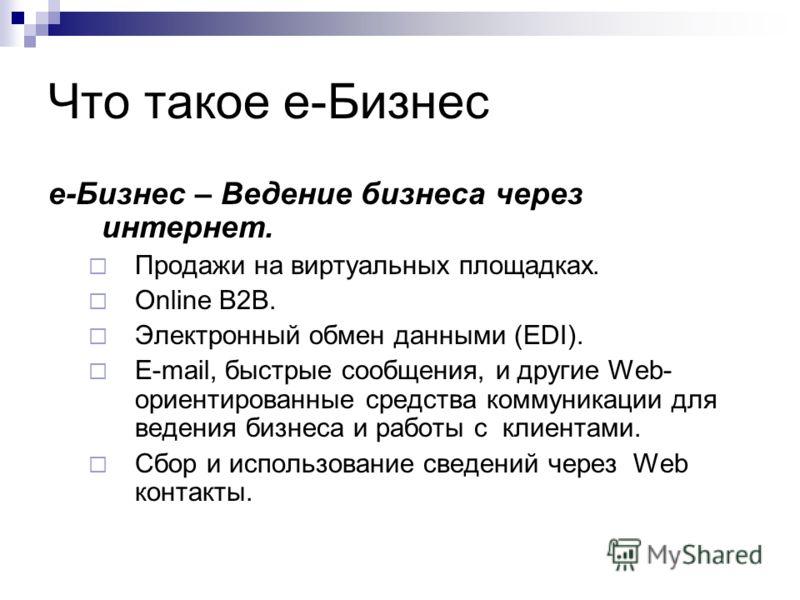 Что такое е-Бизнес е-Бизнес – Ведение бизнеса через интернет. Продажи на виртуальных площадках. Online B2B. Электронный обмен данными (EDI). E-mail, быстрые сообщения, и другие Web- ориентированные средства коммуникации для ведения бизнеса и работы с