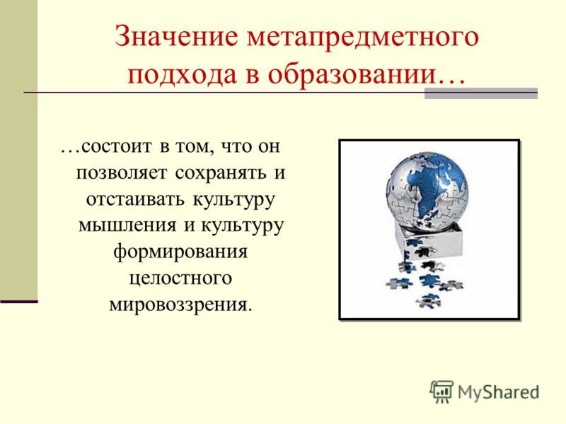 Значение метапредметного подхода в образовании… …состоит в том, что он позволяет сохранять и отстаивать культуру мышления и культуру формирования целостного мировоззрения.